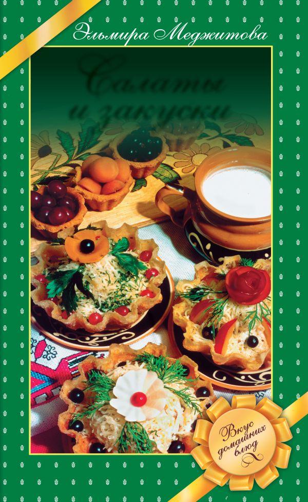 Салаты и закуски. Вкус домашних блюд Меджитова Э.Д.