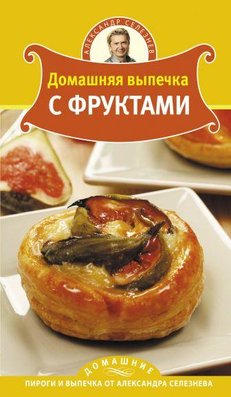 Селезнев А. - Домашняя выпечка с фруктами обложка книги