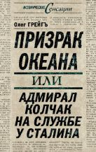 Грейгъ О. - Призрак океана, или Адмирал Колчак на службе у Сталина' обложка книги