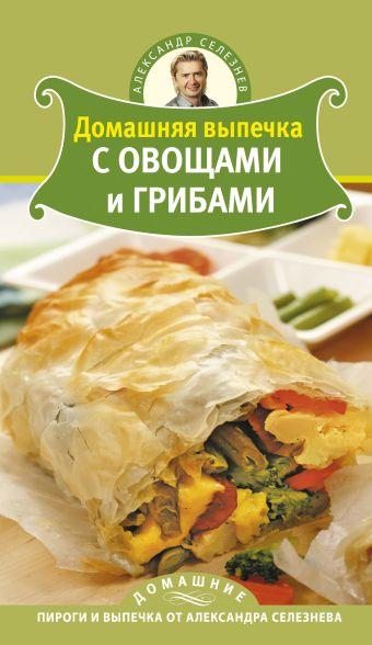 Домашняя выпечка с овощами и грибами Селезнев А.