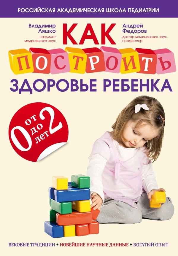 Как построить здоровье ребенка от 0 до 2 лет Ляшко В.В., Федоров А.М.