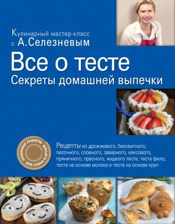 Все о тесте. Секреты домашней выпечки Селезнев А.