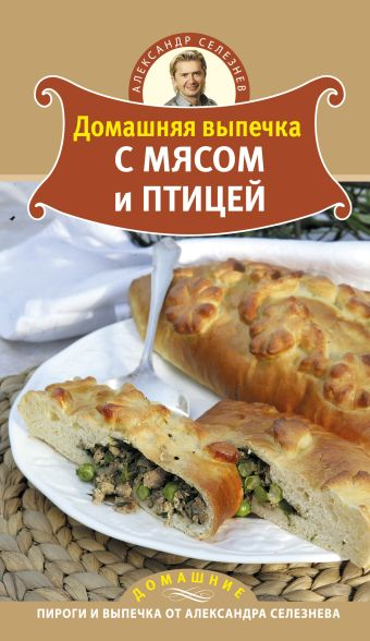 Домашняя выпечка с мясом и птицей Селезнев А.