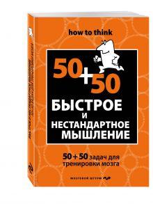 Быстрое и нестандартное мышление: 50+50 задач для тренировки навыков успешного человека