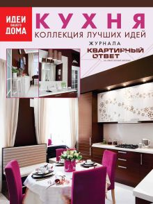 """Кухня: коллекция лучших идей журнала """"Квартирный ответ на квартирный вопрос"""""""