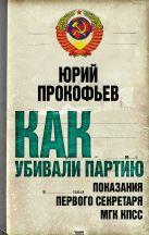 Прокофьев Ю.А. - Как убивали партию. Показания Первого секретаря МГК КПСС' обложка книги