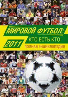 Мировой футбол: кто есть кто 2011. Полная энциклопедия