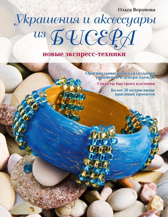 Воронова О.В. - Украшения и аксессуары из бисера: новые экспресс-техники обложка книги