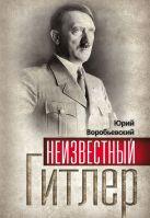 Воробьевский Ю. - Неизвестный Гитлер' обложка книги