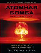 Дельгадо П.Дж. - Атомная бомба. Манхэттенский проект. Начало нового отсчета истории человечества' обложка книги