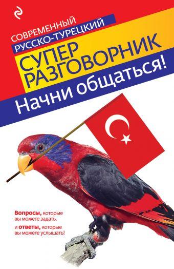 Начни общаться! Современный русско-турецкий суперразговорник Логвиненко И.А.