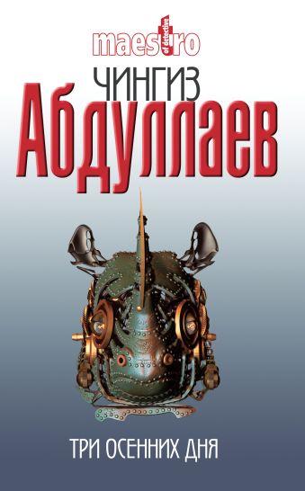 Три осенних дня: роман Абдуллаев Ч.А.