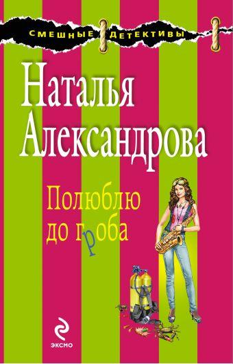 Полюблю до гроба: роман Александрова Н.Н.