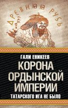 Еникеев Г.Р. - Корона Ордынской империи, или Татарского ига не было' обложка книги