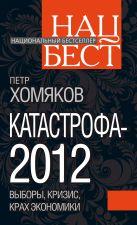 Хомяков П.М. - Катастрофа - 2012: выборы, кризис, крах экономики' обложка книги
