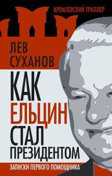 Как Ельцин стал президентом. Записки первого помощника