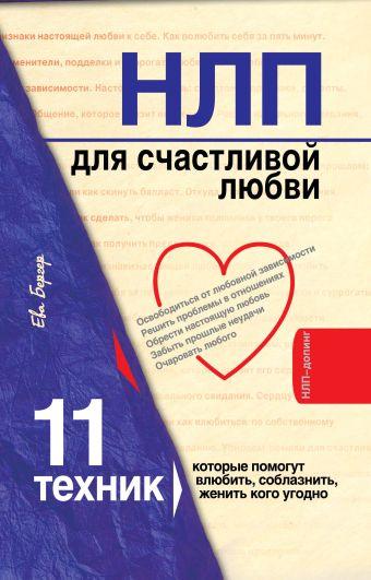 НЛП для счастливой любви. 11 техник, которые помогут влюбить, соблазнить, женить кого угодно Бергер Е.