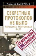 Кунгуров А.А. - Секретных протоколов не было, или Фальшивка, разрушившая СССР' обложка книги