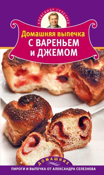 Домашняя выпечка с вареньем и джемом Селезнев А.
