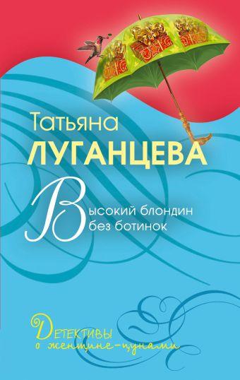 Высокий блондин без ботинок: роман Луганцева Т.И.