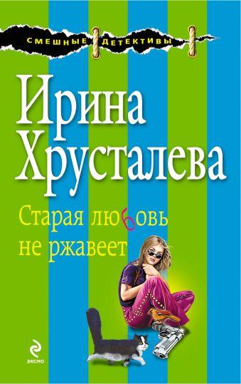 Старая любовь не ржавеет: роман Хрусталева И.