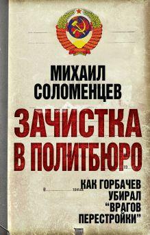 Зачистка в Политбюро. Как Горбачев убирал