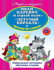Иван Царевич и Серый Волк. Летучий корабль. Читаем по слогам