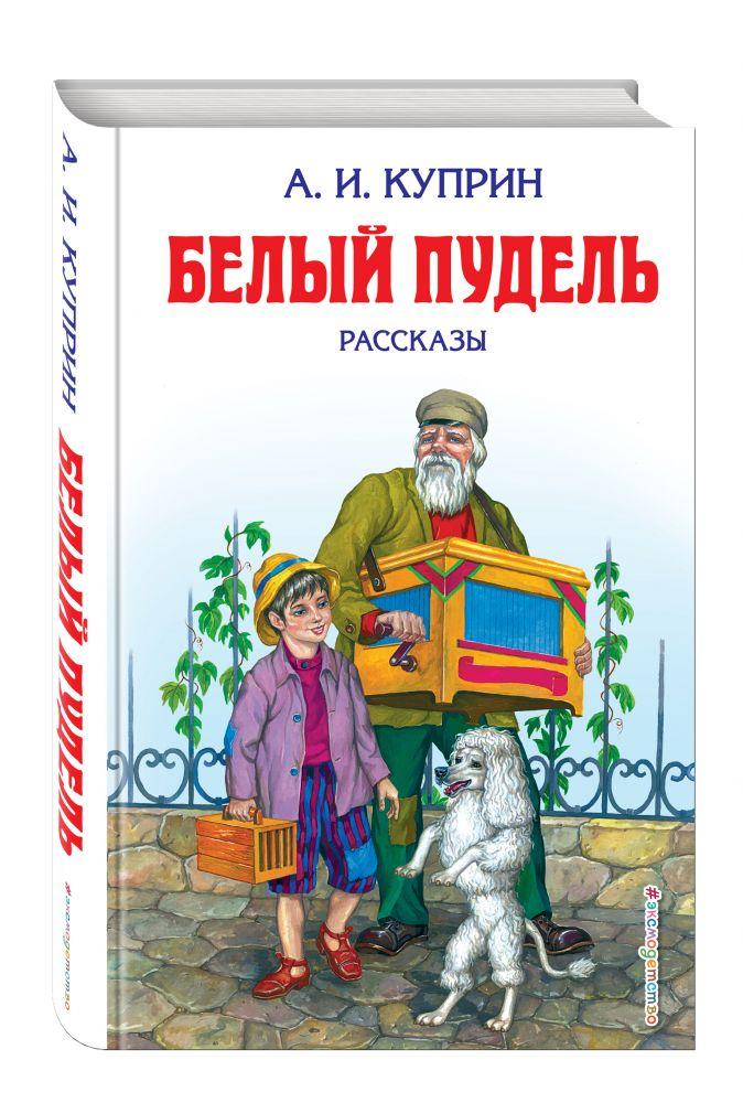 А. И. Куприн - Белый пудель: рассказы (ил. М. Белоусовой) обложка книги