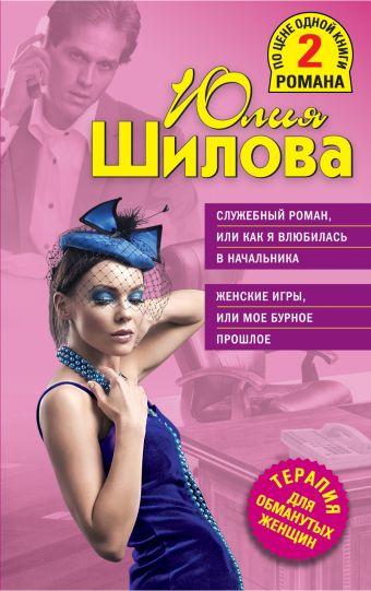 Служебный роман, или Как я влюбилась в начальника; Женские игры, или Мое бурное прошлое Шилова Ю.В.