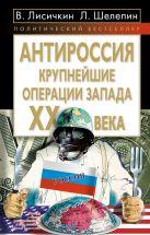 Лисичкин В., Шелепин - АнтиРоссия: крупнейшие операции Запада XX века' обложка книги