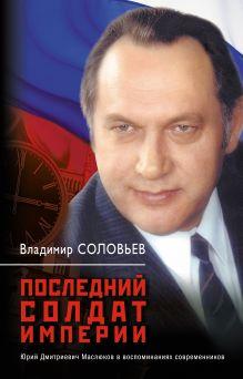 Последний солдат империи: Юрий Дмитриевич Маслюков в воспоминаниях современников