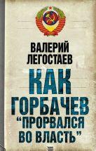 Легостаев В.М. - Как Горбачев прорвался во власть' обложка книги