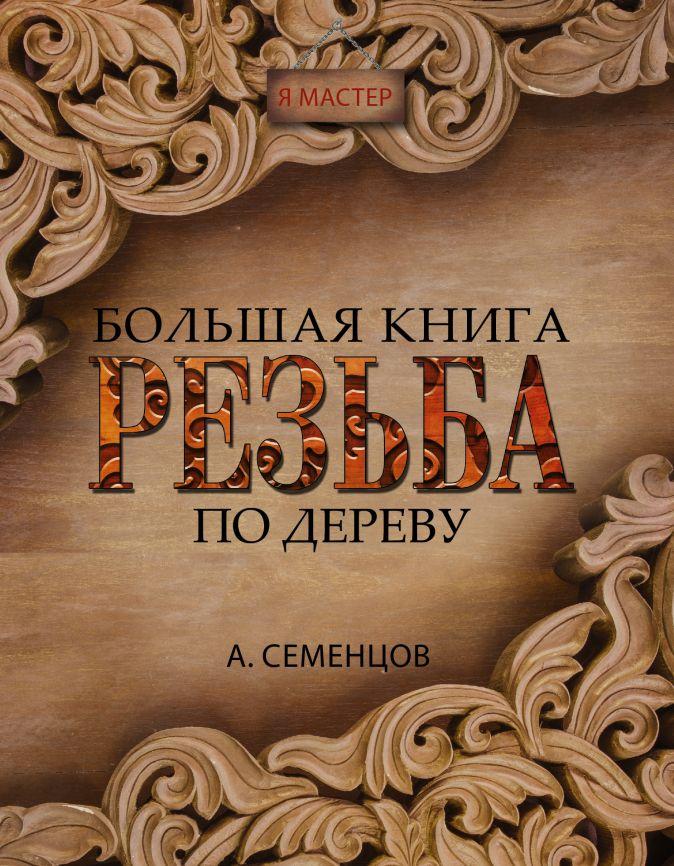 Семенцов А.Ю. - Большая книга. Резьба по дереву обложка книги