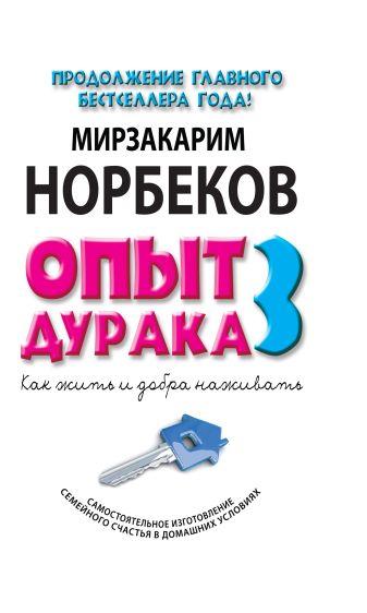 Мирзакарим Норбеков - Опыт дурака 3. Как жить и добро наживать: самостоятельное изготовление семейного счастья в домашних условиях обложка книги