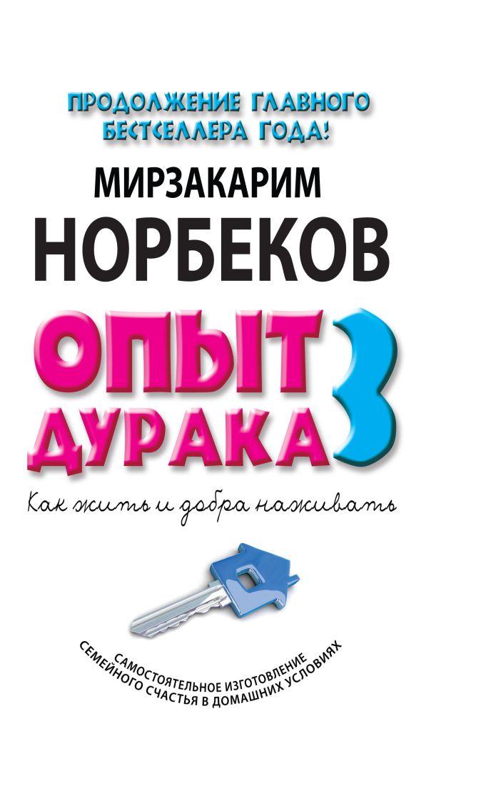 Опыт дурака 3. Как жить и добро наживать: самостоятельное изготовление семейного счастья в домашних условиях Мирзакарим Норбеков