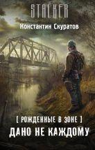 Константин Скуратов - Рожденные в Зоне. Дано не каждому' обложка книги