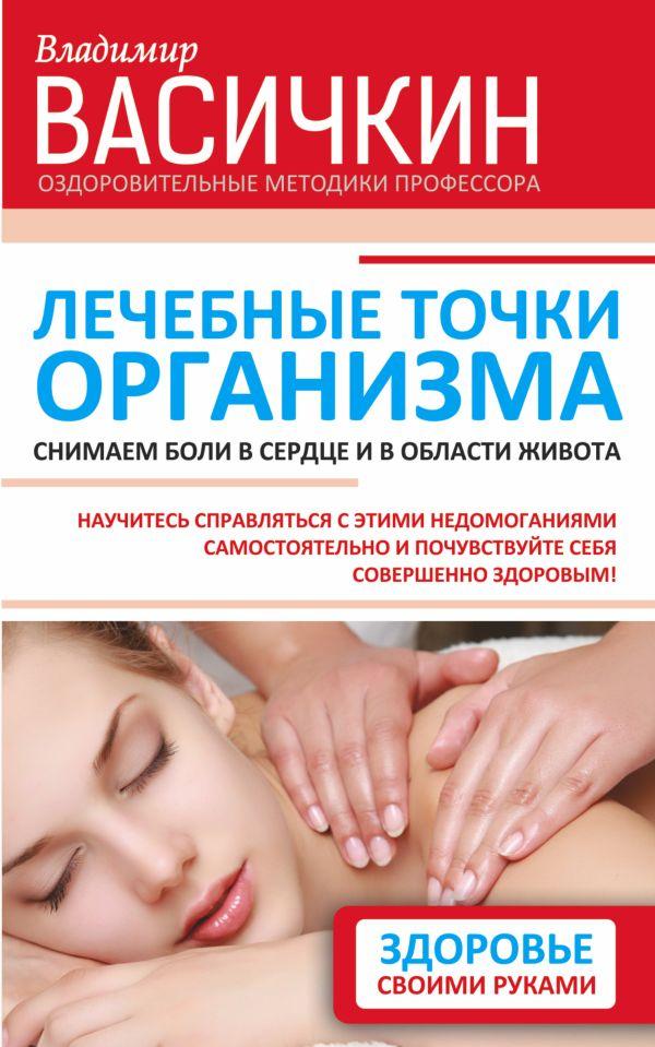 Лечебные точки организма: снимаем боли в сердце и в области живота Васичкин В.И.