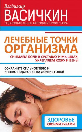 Лечебные точки организма: снимаем боли в суставах и мышцах, укрепляем кожу, вены, сон и иммунитет Васичкин В.И.