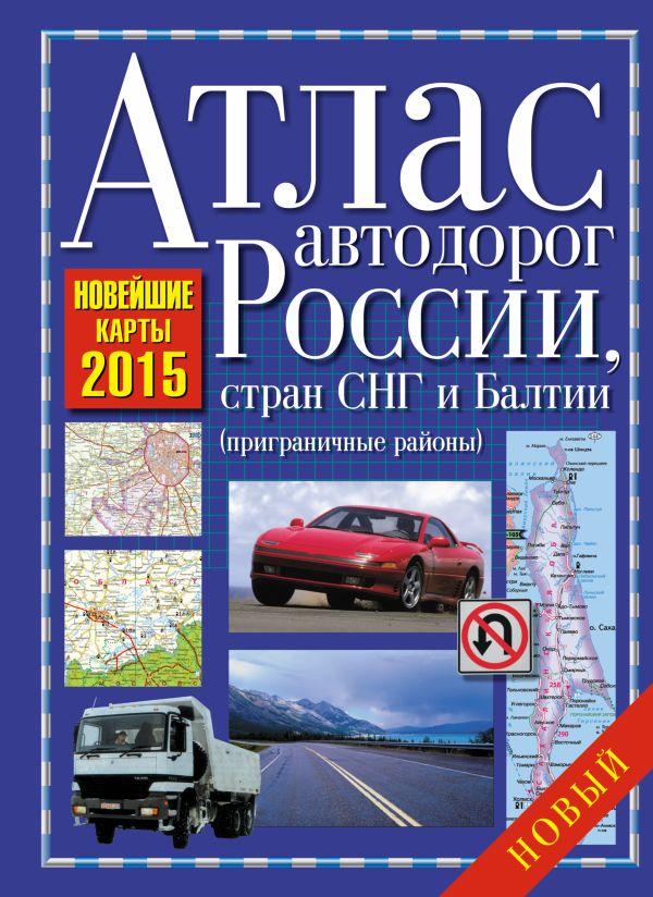 Атлас автодорог России, стран СНГ и Балтии 2015 (приграничные районы) .