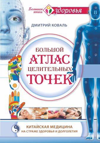 Коваль Д. - Большой атлас целительных точек. Китайская медицина на страже здоровья и долголетия обложка книги