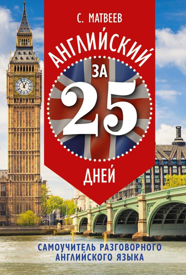 Английский за 25 дней. Самоучитель разговорного английского языка Матвеев С.А.