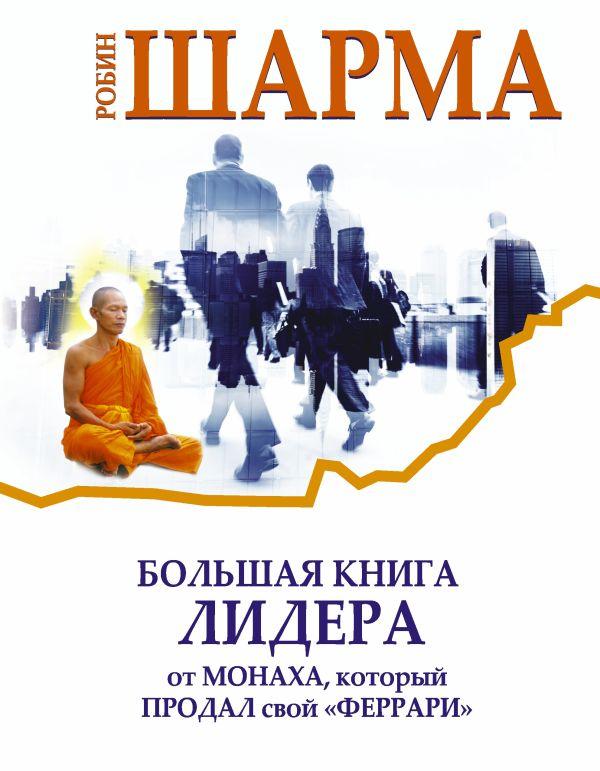 Большая книга лидера от монаха, который продал свой «Феррари» Шарма Р.