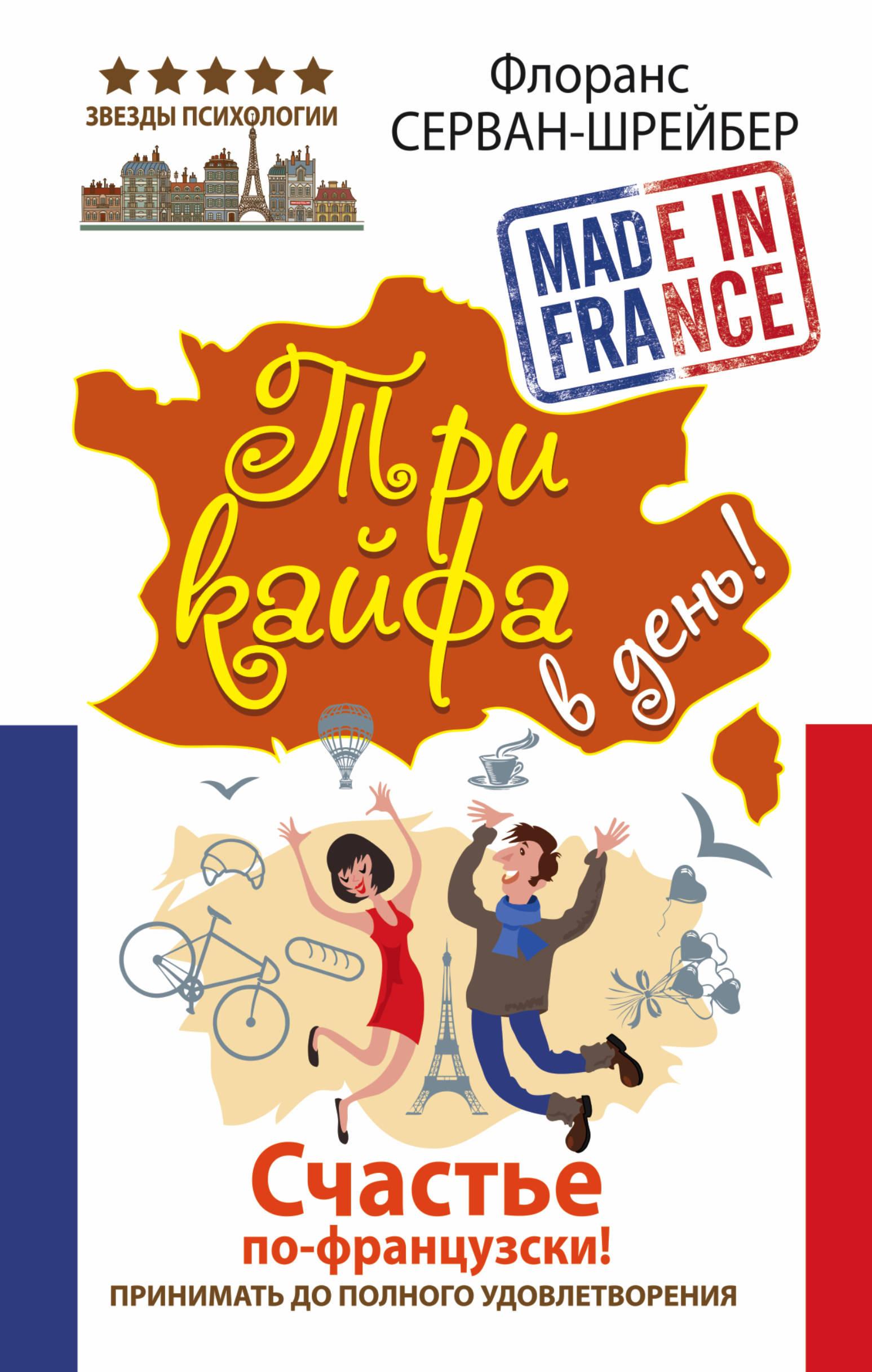 Флоранс Серван-Шрейбер Три кайфа в день! Счастье по-французски! Принимать до полного удовлетворения