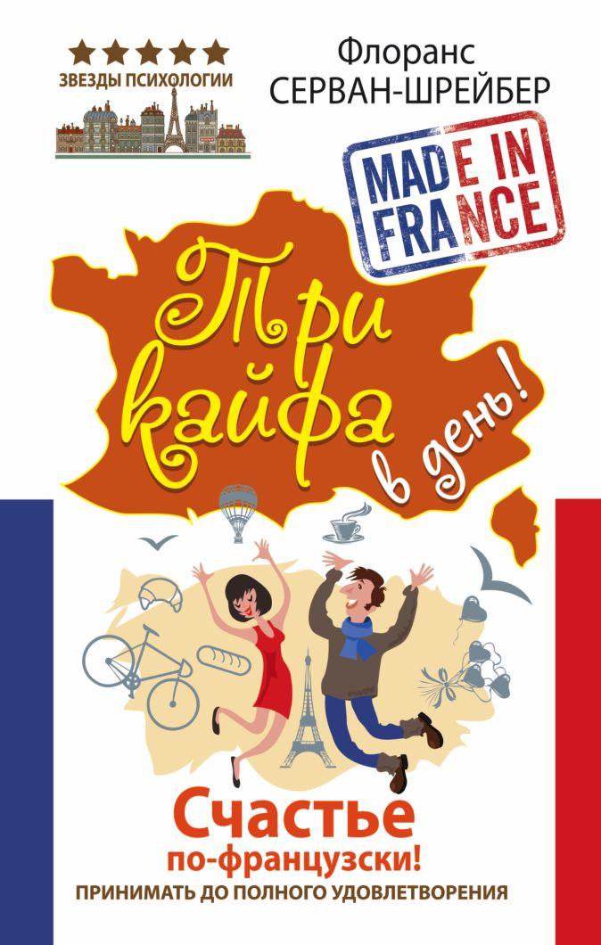 Флоранс Серван-Шрейбер - Три кайфа в день! Счастье по-французски! Принимать до полного удовлетворения обложка книги