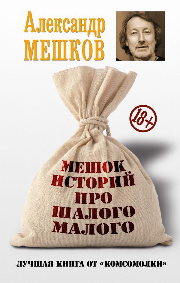 Мешков Александр Валентинович Мешок историй про шалого малого