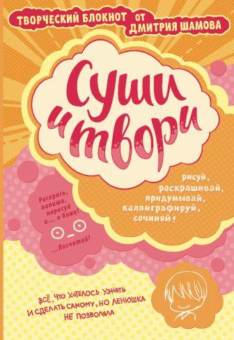 Шамов Д.Э. - Суши и твори! Творческий блокнот от Дмитрия Шамова обложка книги