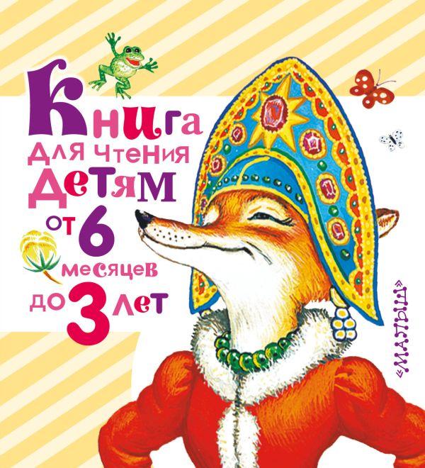 Книга для чтения детям от 6 месяцев до 3 лет Толстой А.Н., Барто А.Л., Серова Е.В., Заходер Б.В., Берестов В.Д.