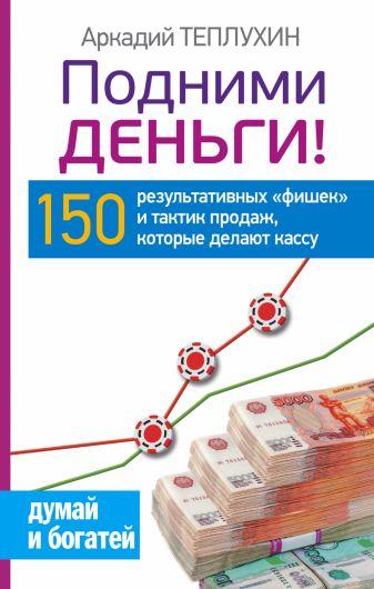 Теплухин А. - Подними деньги! 150 результативных «фишек» и тактик продаж, которые делают кассу обложка книги