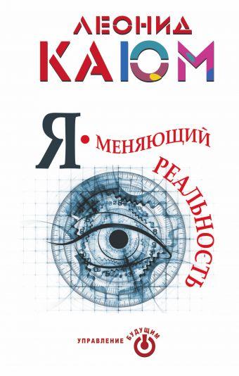 Я - меняющий реальность Леонид Каюм