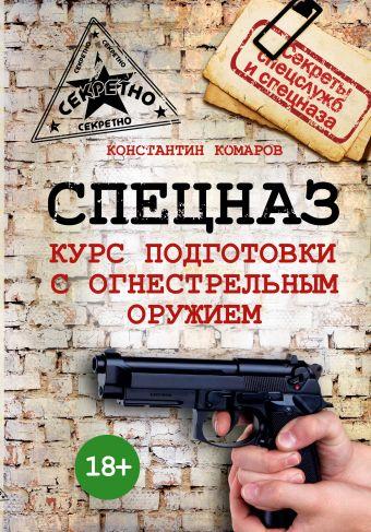 Спецназ. Курс подготовки с огнестрельным оружием Комаров К.Э.